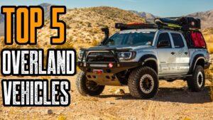 Top 5 Best Overland Vehicles (SUV's & Trucks)